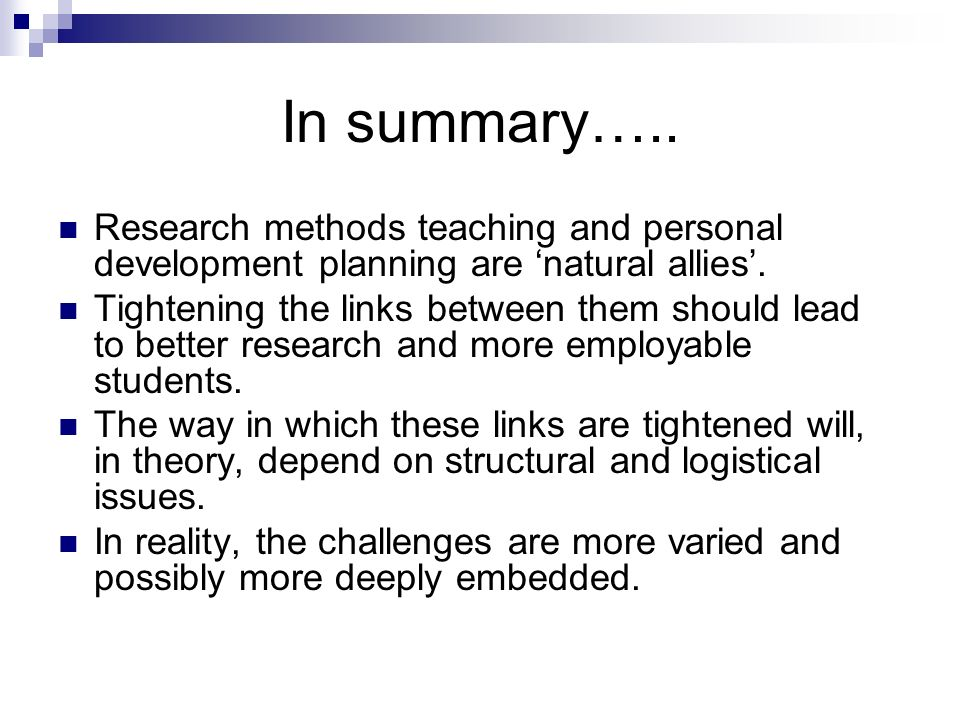 In summary….. Research methods teaching and personal development planning are natural allies. Tightening the links between them should lead to better