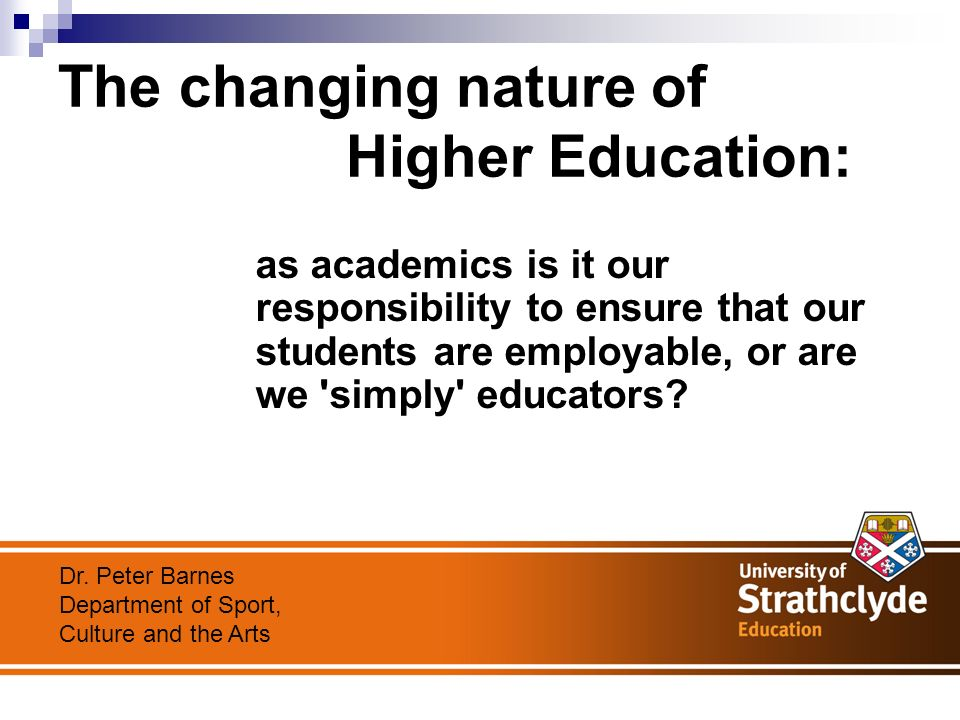The changing nature of Higher Education: as academics is it our responsibility to ensure that our students are employable, or are we simply educators.