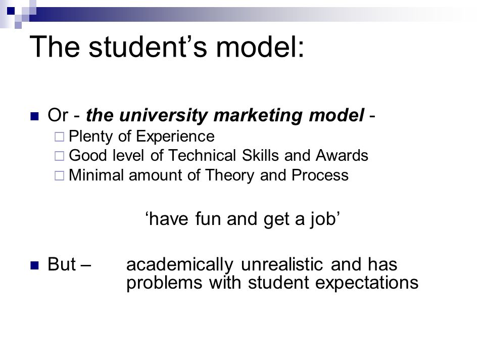 The students model: Or - the university marketing model - Plenty of Experience Good level of Technical Skills and Awards Minimal amount of Theory and Process have fun and get a job But – academically unrealistic and has problems with student expectations