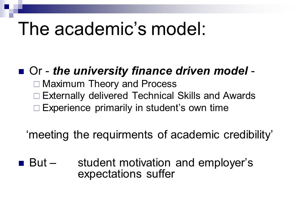 The academics model: Or - the university finance driven model - Maximum Theory and Process Externally delivered Technical Skills and Awards Experience primarily in students own time meeting the requirments of academic credibility But – student motivation and employers expectations suffer