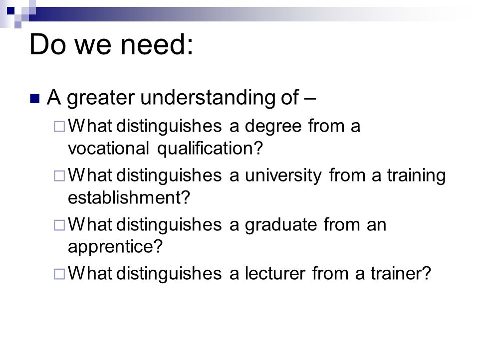 Do we need: A greater understanding of – What distinguishes a degree from a vocational qualification.