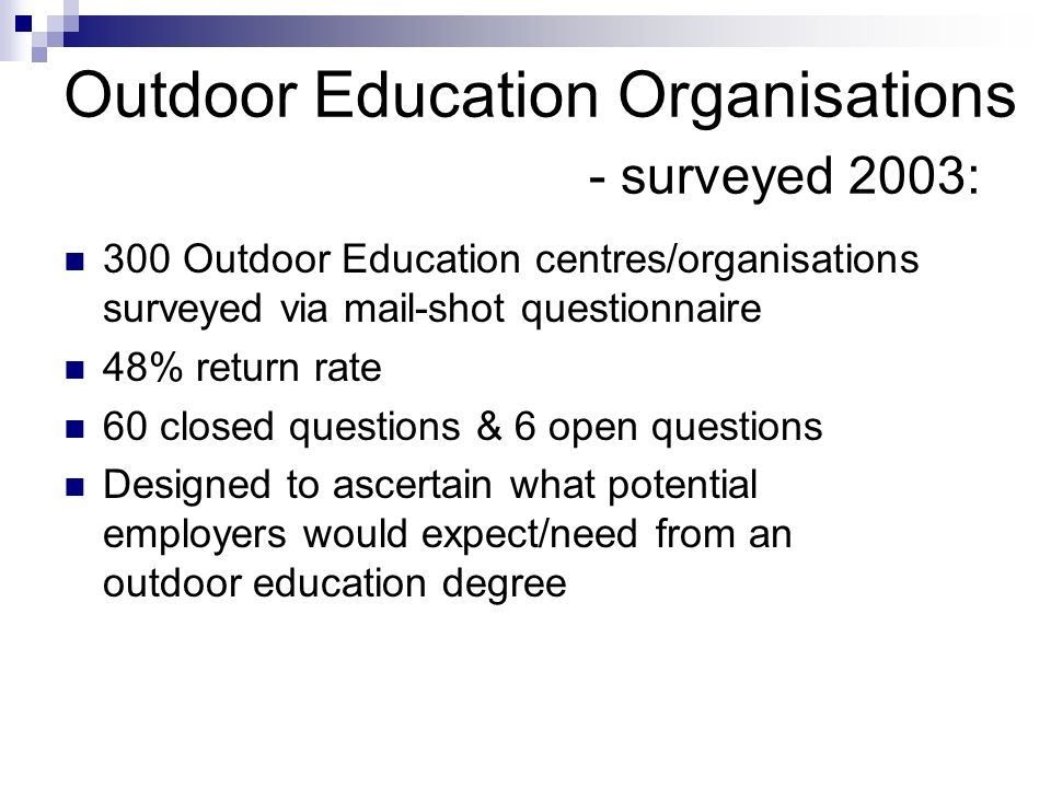 Outdoor Education Organisations - surveyed 2003: 300 Outdoor Education centres/organisations surveyed via mail-shot questionnaire 48% return rate 60 closed questions & 6 open questions Designed to ascertain what potential employers would expect/need from an outdoor education degree