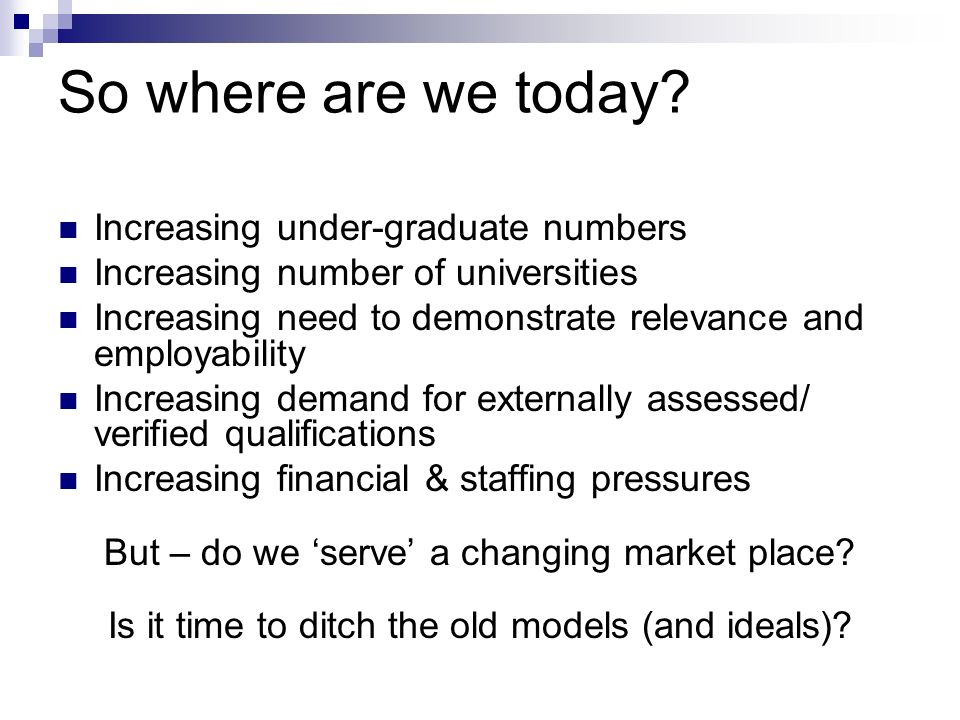 So where are we today? Increasing under-graduate numbers Increasing number of universities Increasing need to demonstrate relevance and employability