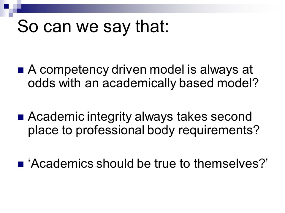 So can we say that: A competency driven model is always at odds with an academically based model? Academic integrity always takes second place to prof