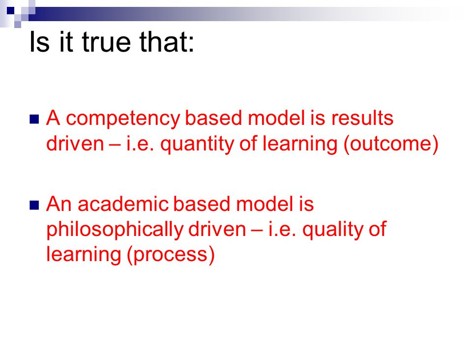 Is it true that: A competency based model is results driven – i.e. quantity of learning (outcome) An academic based model is philosophically driven –