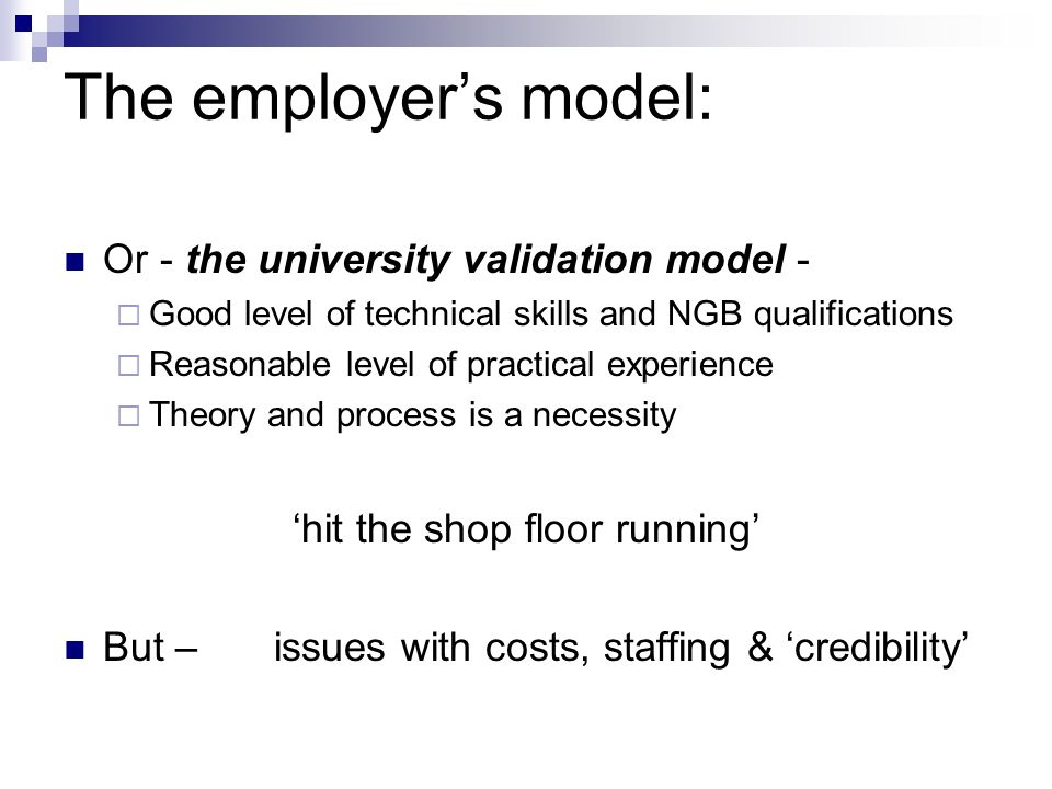The employers model: Or - the university validation model - Good level of technical skills and NGB qualifications Reasonable level of practical experience Theory and process is a necessity hit the shop floor running But – issues with costs, staffing & credibility