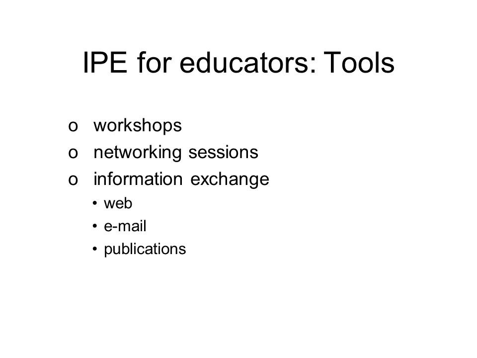 IPE for educators: Tools o workshops o networking sessions o information exchange web e-mail publications