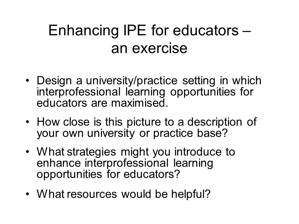Enhancing IPE for educators – an exercise Design a university/practice setting in which interprofessional learning opportunities for educators are maximised.