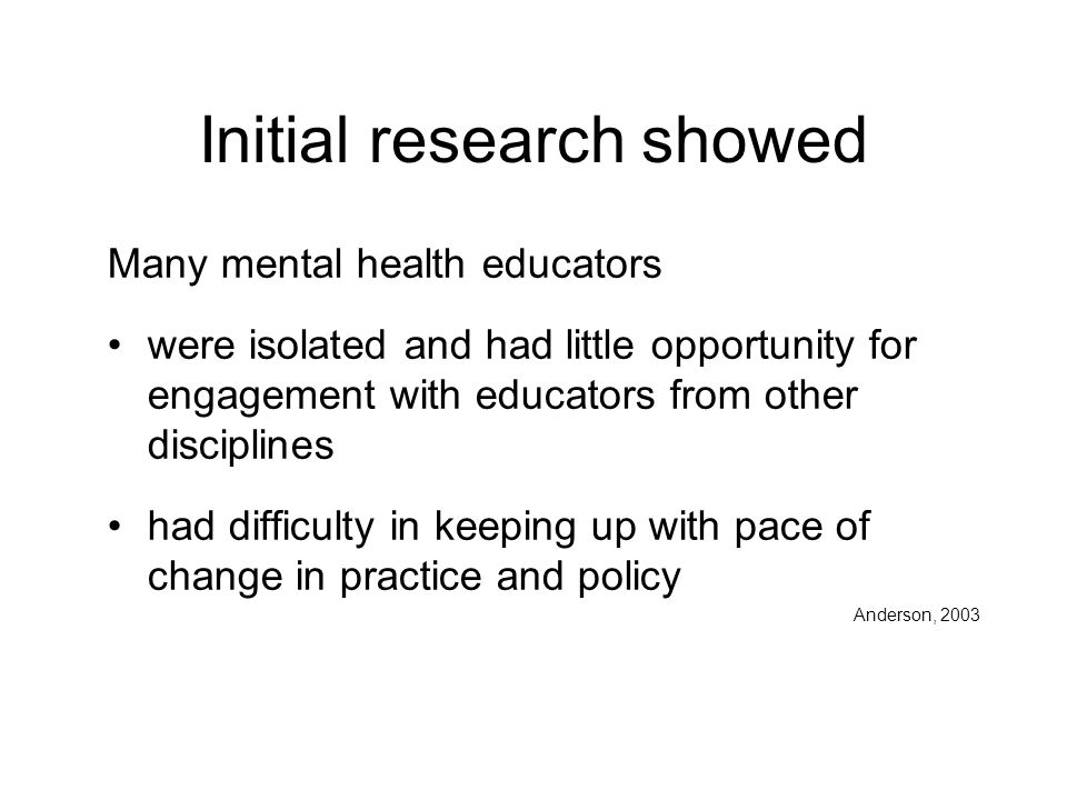 Initial research showed Many mental health educators were isolated and had little opportunity for engagement with educators from other disciplines had difficulty in keeping up with pace of change in practice and policy Anderson, 2003