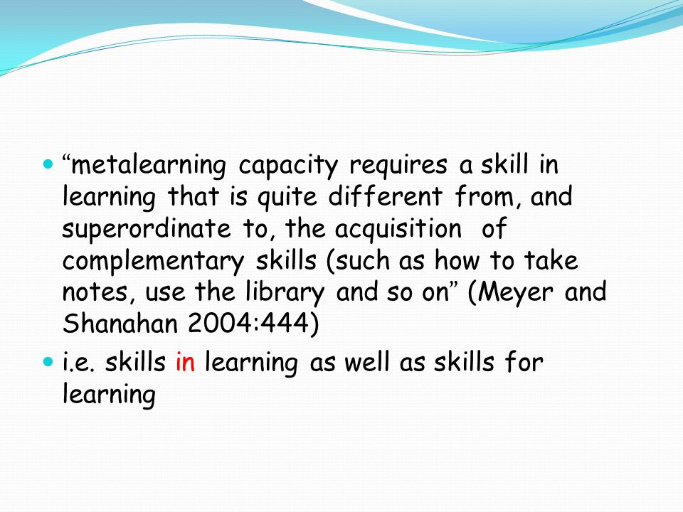metalearning capacity requires a skill in learning that is quite different from, and superordinate to, the acquisition of complementary skills (such as how to take notes, use the library and so on (Meyer and Shanahan 2004:444) i.e.