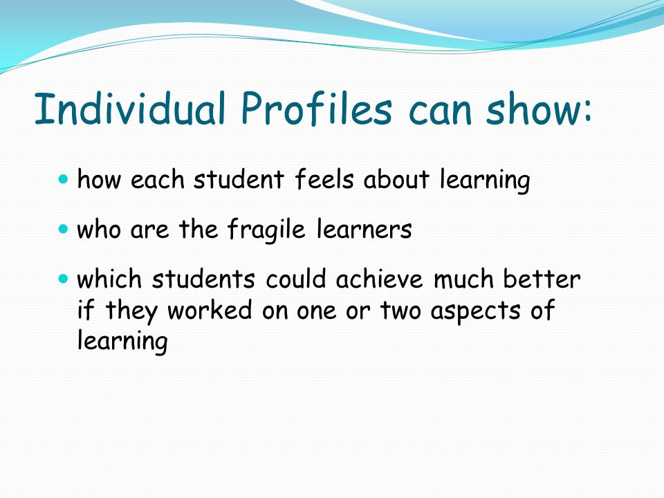 Individual Profiles can show: how each student feels about learning who are the fragile learners which students could achieve much better if they worked on one or two aspects of learning
