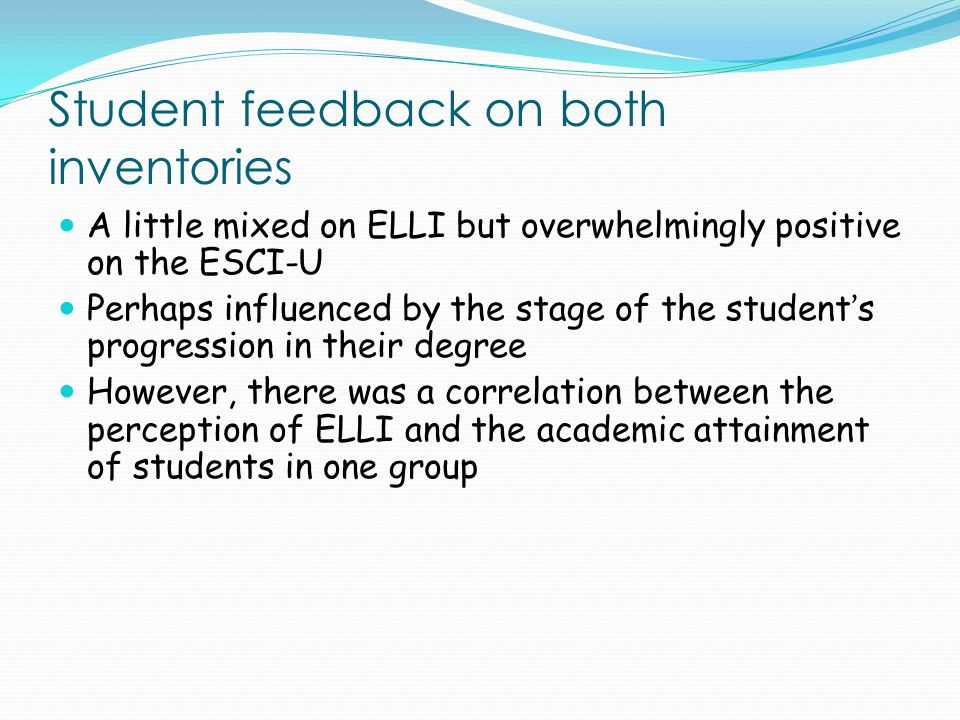 Student feedback on both inventories A little mixed on ELLI but overwhelmingly positive on the ESCI-U Perhaps influenced by the stage of the student s progression in their degree However, there was a correlation between the perception of ELLI and the academic attainment of students in one group