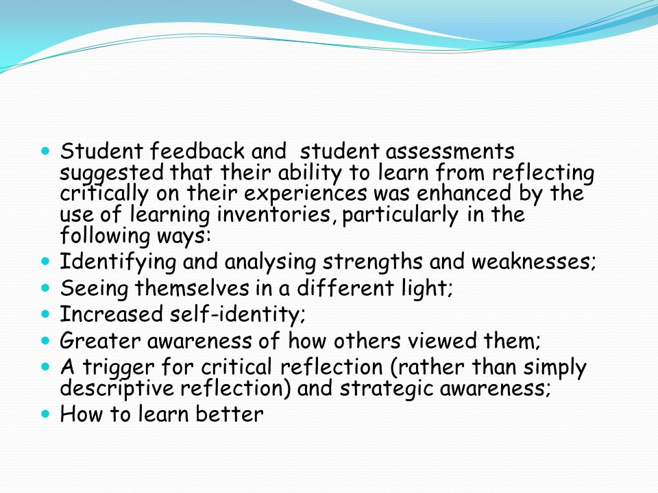 Student feedback and student assessments suggested that their ability to learn from reflecting critically on their experiences was enhanced by the use of learning inventories, particularly in the following ways: Identifying and analysing strengths and weaknesses; Seeing themselves in a different light; Increased self-identity; Greater awareness of how others viewed them; A trigger for critical reflection (rather than simply descriptive reflection) and strategic awareness; How to learn better