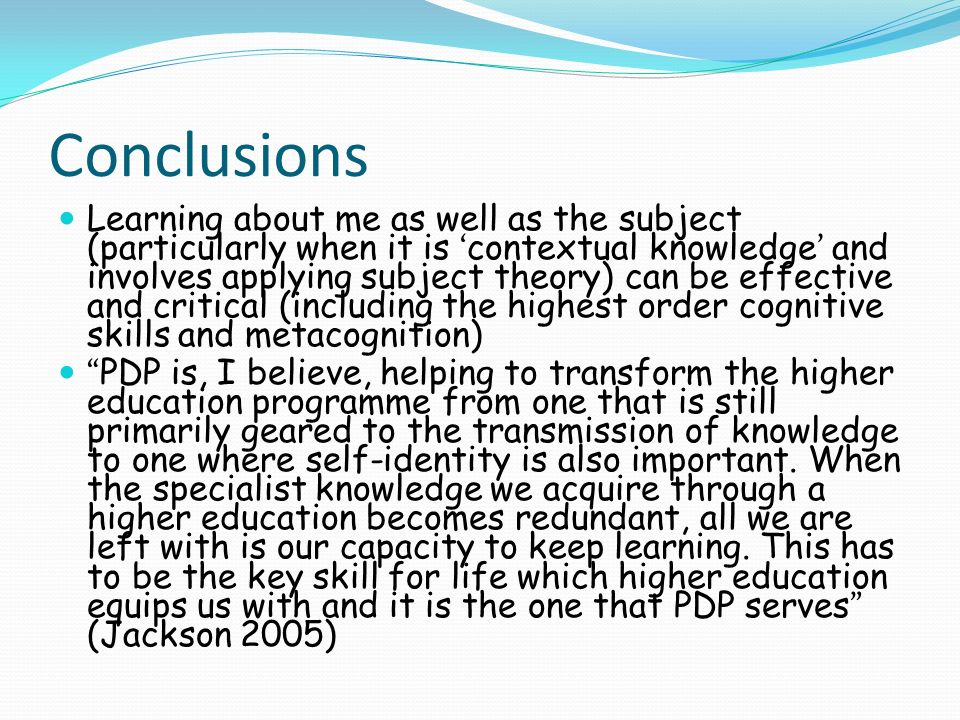 Conclusions Learning about me as well as the subject (particularly when it is contextual knowledge and involves applying subject theory) can be effective and critical (including the highest order cognitive skills and metacognition) PDP is, I believe, helping to transform the higher education programme from one that is still primarily geared to the transmission of knowledge to one where self-identity is also important.