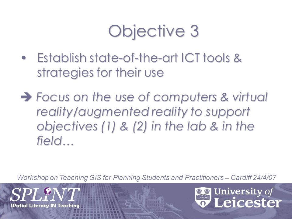 Workshop on Teaching GIS for Planning Students and Practitioners – Cardiff 24/4/07 Establish state-of-the-art ICT tools & strategies for their useEstablish state-of-the-art ICT tools & strategies for their use Objective 3 Focus on the use of computers & virtual reality/augmented reality to support objectives (1) & (2) in the lab & in the field… Focus on the use of computers & virtual reality/augmented reality to support objectives (1) & (2) in the lab & in the field…