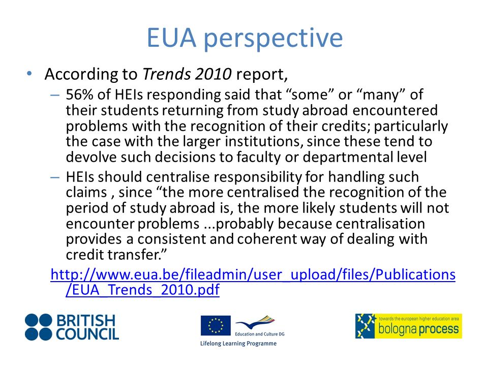 EUA perspective According to Trends 2010 report, – 56% of HEIs responding said that some or many of their students returning from study abroad encountered problems with the recognition of their credits; particularly the case with the larger institutions, since these tend to devolve such decisions to faculty or departmental level – HEIs should centralise responsibility for handling such claims, since the more centralised the recognition of the period of study abroad is, the more likely students will not encounter problems...probably because centralisation provides a consistent and coherent way of dealing with credit transfer.