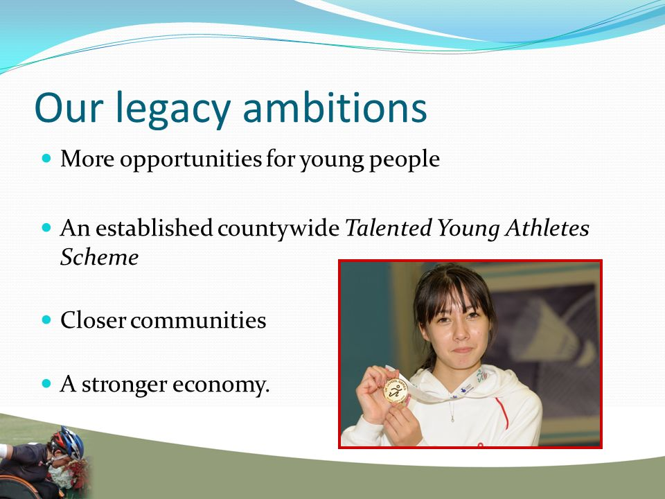 Our legacy ambitions More opportunities for young people An established countywide Talented Young Athletes Scheme Closer communities A stronger economy.