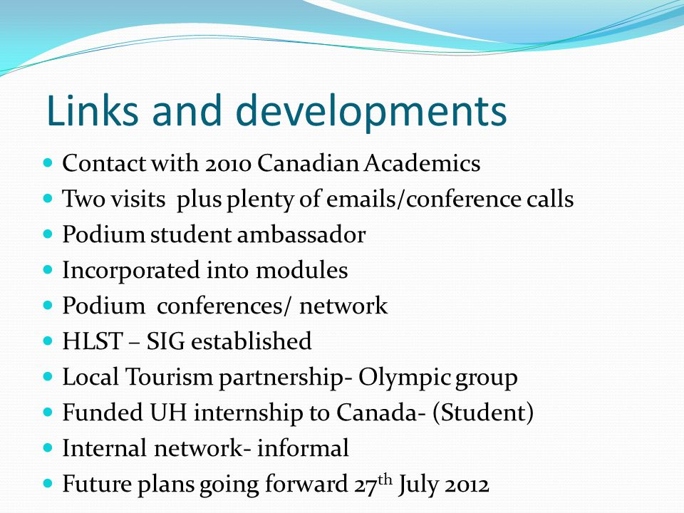 Links and developments Contact with 2010 Canadian Academics Two visits plus plenty of emails/conference calls Podium student ambassador Incorporated into modules Podium conferences/ network HLST – SIG established Local Tourism partnership- Olympic group Funded UH internship to Canada- (Student) Internal network- informal Future plans going forward 27 th July 2012