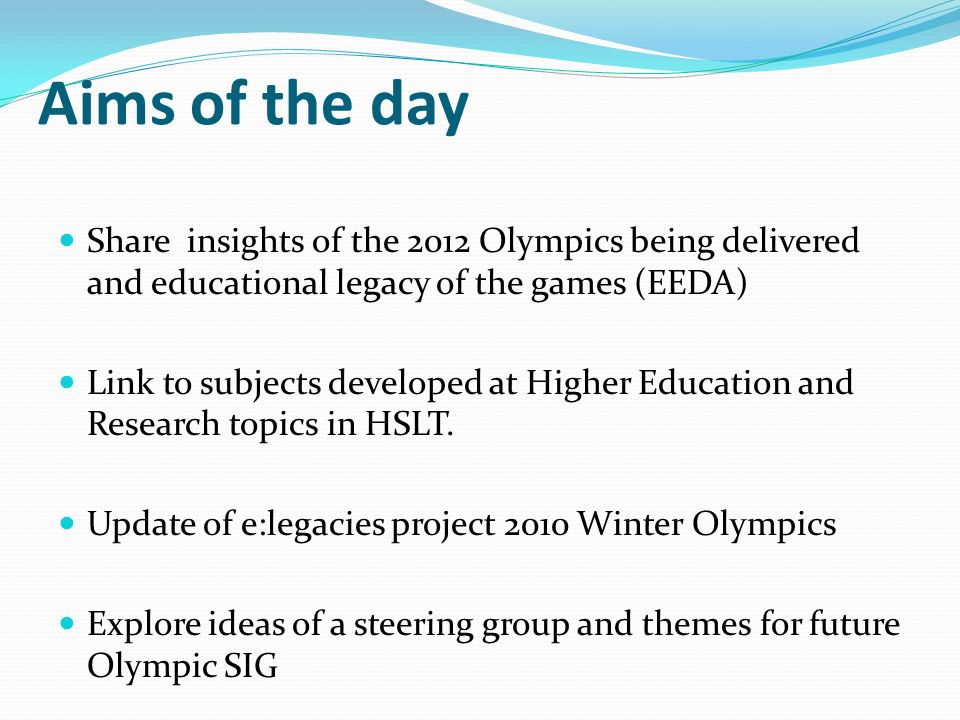 Aims of the day Share insights of the 2012 Olympics being delivered and educational legacy of the games (EEDA) Link to subjects developed at Higher Education and Research topics in HSLT.
