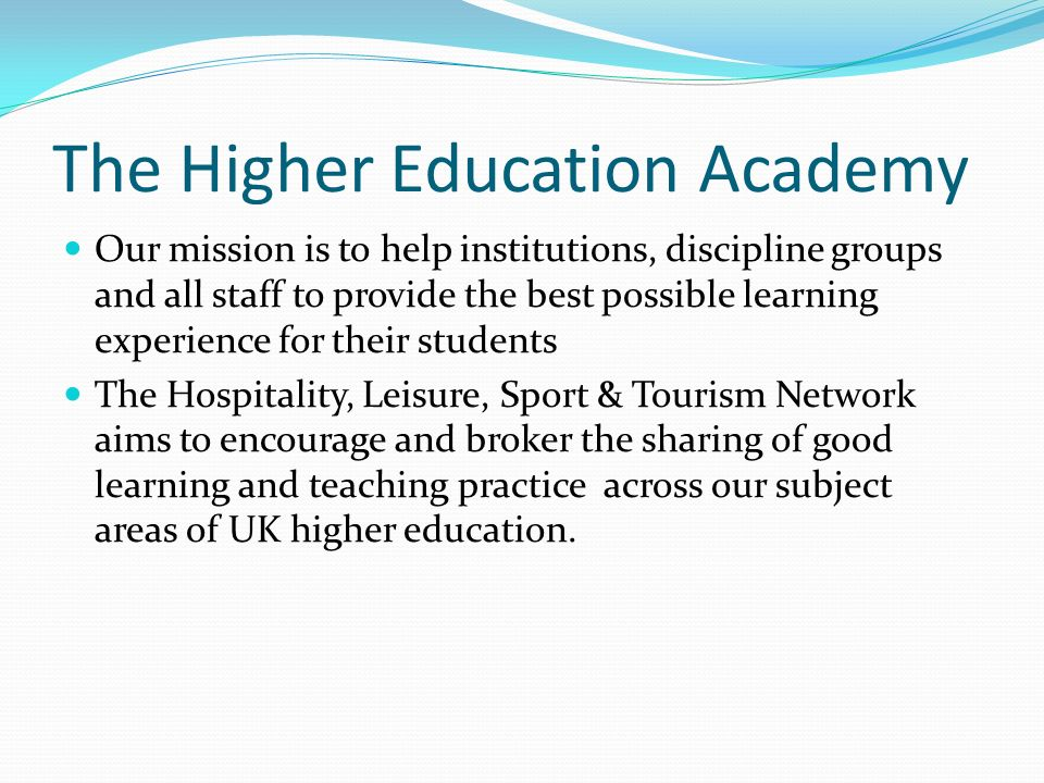 The Higher Education Academy Our mission is to help institutions, discipline groups and all staff to provide the best possible learning experience for their students The Hospitality, Leisure, Sport & Tourism Network aims to encourage and broker the sharing of good learning and teaching practice across our subject areas of UK higher education.