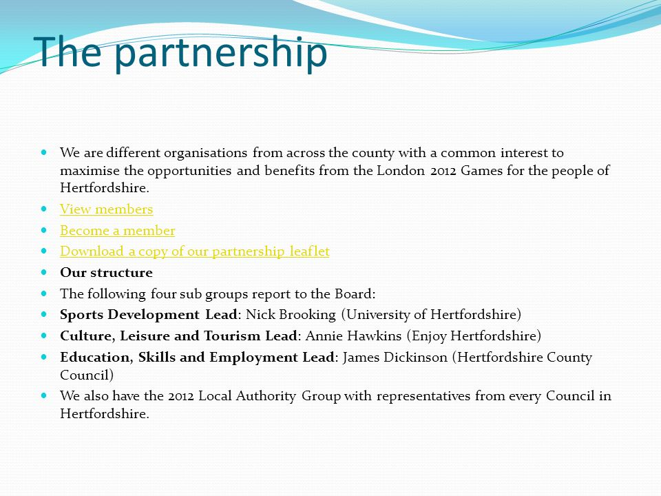 The partnership We are different organisations from across the county with a common interest to maximise the opportunities and benefits from the London 2012 Games for the people of Hertfordshire.