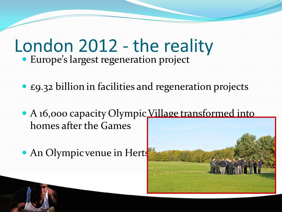London 2012 - the reality Europes largest regeneration project £9.32 billion in facilities and regeneration projects A 16,000 capacity Olympic Village transformed into homes after the Games An Olympic venue in Herts.