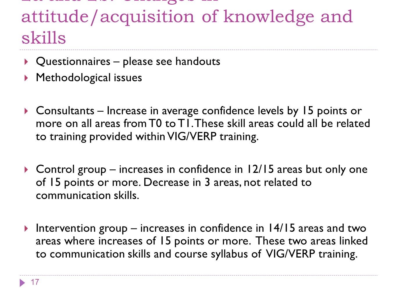 2a and 2b: Changes in attitude/acquisition of knowledge and skills Questionnaires – please see handouts Methodological issues Consultants – Increase in average confidence levels by 15 points or more on all areas from T0 to T1.