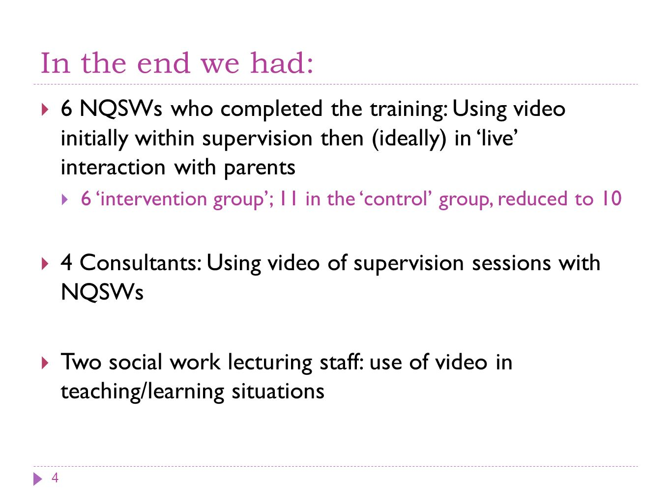 In the end we had: 6 NQSWs who completed the training: Using video initially within supervision then (ideally) in live interaction with parents 6 intervention group; 11 in the control group, reduced to 10 4 Consultants: Using video of supervision sessions with NQSWs Two social work lecturing staff: use of video in teaching/learning situations 4