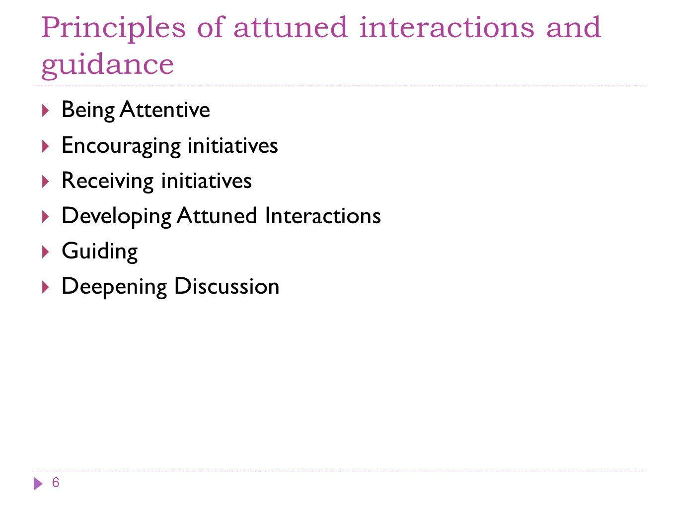 Principles of attuned interactions and guidance Being Attentive Encouraging initiatives Receiving initiatives Developing Attuned Interactions Guiding Deepening Discussion 6