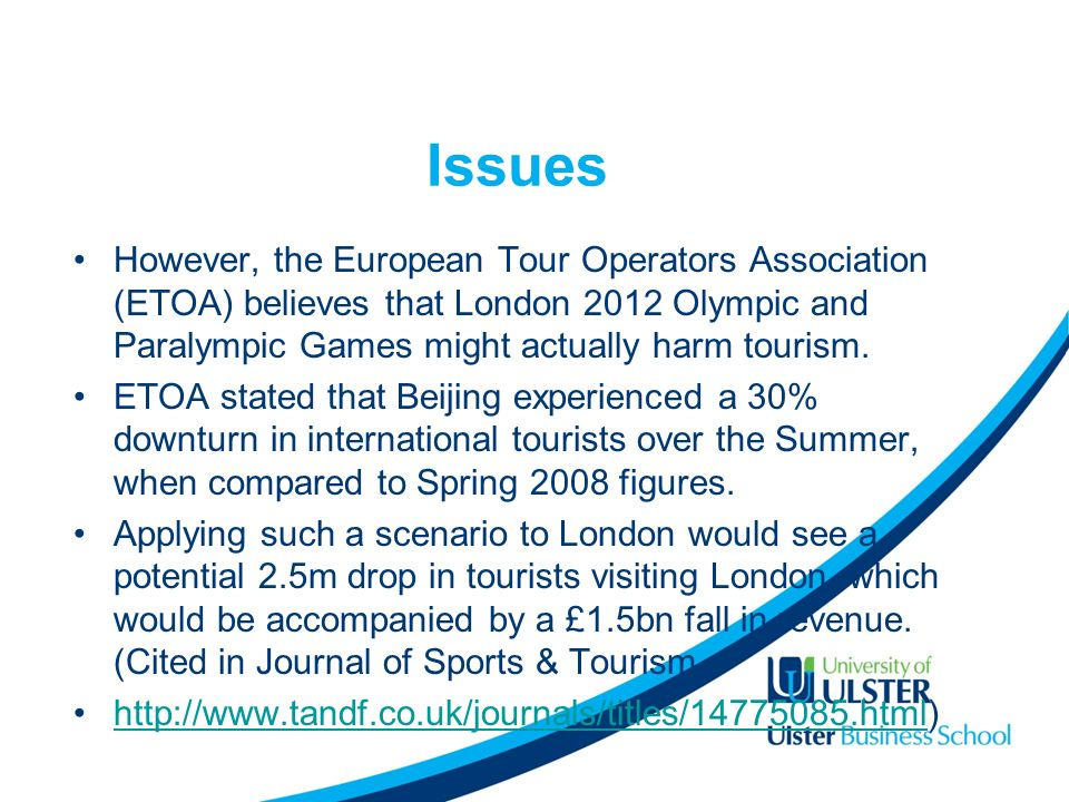 Issues However, the European Tour Operators Association (ETOA) believes that London 2012 Olympic and Paralympic Games might actually harm tourism.