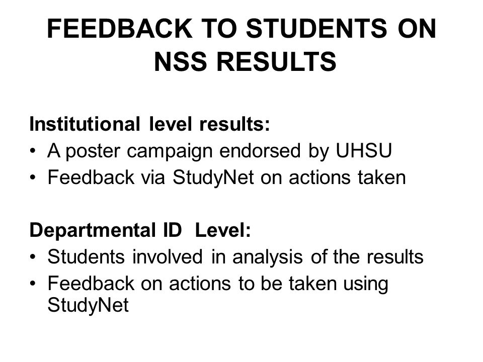 FEEDBACK TO STUDENTS ON NSS RESULTS Institutional level results: A poster campaign endorsed by UHSU Feedback via StudyNet on actions taken Departmental ID Level: Students involved in analysis of the results Feedback on actions to be taken using StudyNet