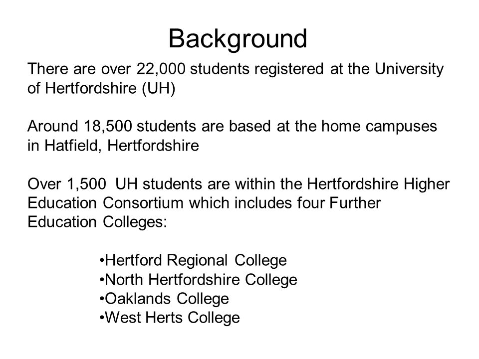 Background There are over 22,000 students registered at the University of Hertfordshire (UH) Around 18,500 students are based at the home campuses in Hatfield, Hertfordshire Over 1,500 UH students are within the Hertfordshire Higher Education Consortium which includes four Further Education Colleges: Hertford Regional College North Hertfordshire College Oaklands College West Herts College