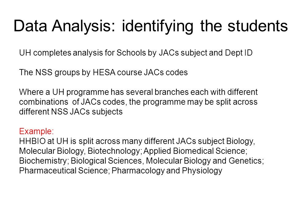 Data Analysis: identifying the students UH completes analysis for Schools by JACs subject and Dept ID The NSS groups by HESA course JACs codes Where a UH programme has several branches each with different combinations of JACs codes, the programme may be split across different NSS JACs subjects Example: HHBIO at UH is split across many different JACs subject Biology, Molecular Biology, Biotechnology; Applied Biomedical Science; Biochemistry; Biological Sciences, Molecular Biology and Genetics; Pharmaceutical Science; Pharmacology and Physiology