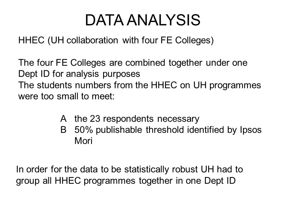 DATA ANALYSIS HHEC (UH collaboration with four FE Colleges) The four FE Colleges are combined together under one Dept ID for analysis purposes The students numbers from the HHEC on UH programmes were too small to meet: A the 23 respondents necessary B 50% publishable threshold identified by Ipsos Mori In order for the data to be statistically robust UH had to group all HHEC programmes together in one Dept ID
