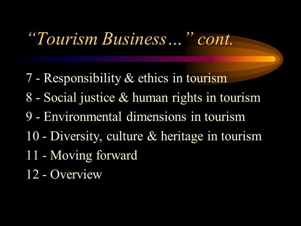 Tourism Business… cont. 7 - Responsibility & ethics in tourism 8 - Social justice & human rights in tourism 9 - Environmental dimensions in tourism 10