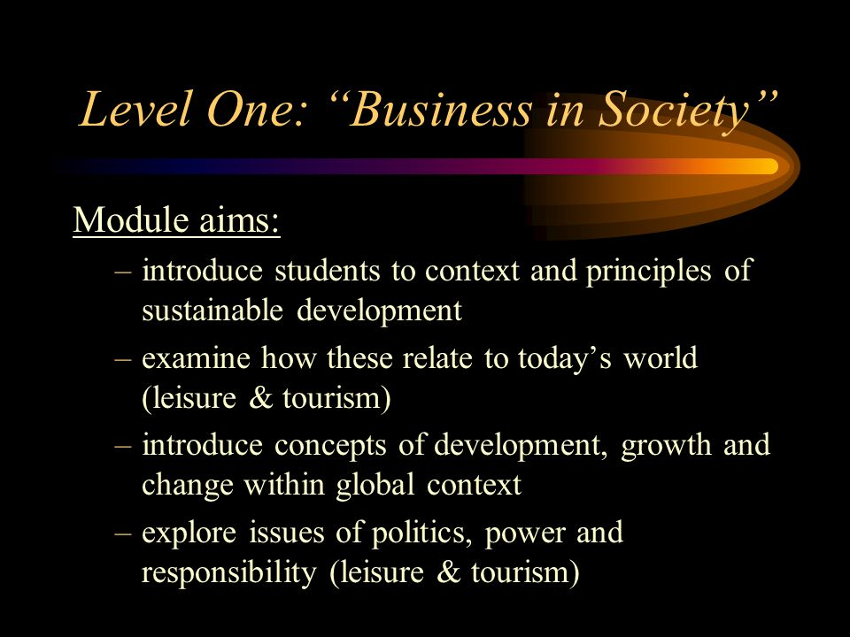 Level One: Business in Society Module aims: –introduce students to context and principles of sustainable development –examine how these relate to toda