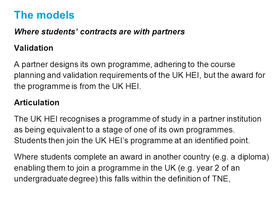 The models Where students contracts are with partners Validation A partner designs its own programme, adhering to the course planning and validation requirements of the UK HEI, but the award for the programme is from the UK HEI.