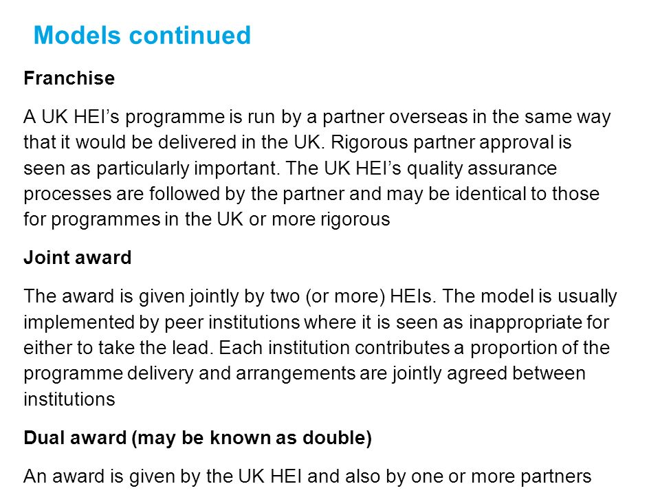 Models continued Franchise A UK HEIs programme is run by a partner overseas in the same way that it would be delivered in the UK.