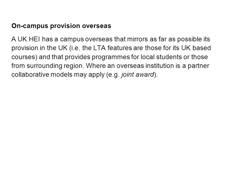 On-campus provision overseas A UK HEI has a campus overseas that mirrors as far as possible its provision in the UK (i.e. the LTA features are those f