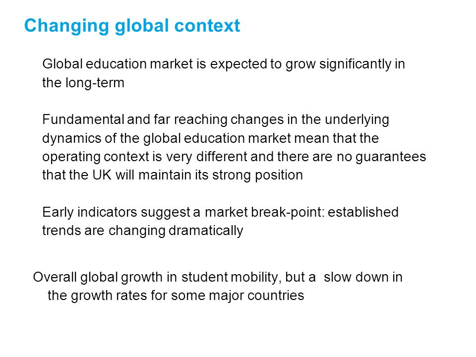 Changing global context Global education market is expected to grow significantly in the long-term Fundamental and far reaching changes in the underlying dynamics of the global education market mean that the operating context is very different and there are no guarantees that the UK will maintain its strong position Early indicators suggest a market break-point: established trends are changing dramatically Overall global growth in student mobility, but a slow down in the growth rates for some major countries