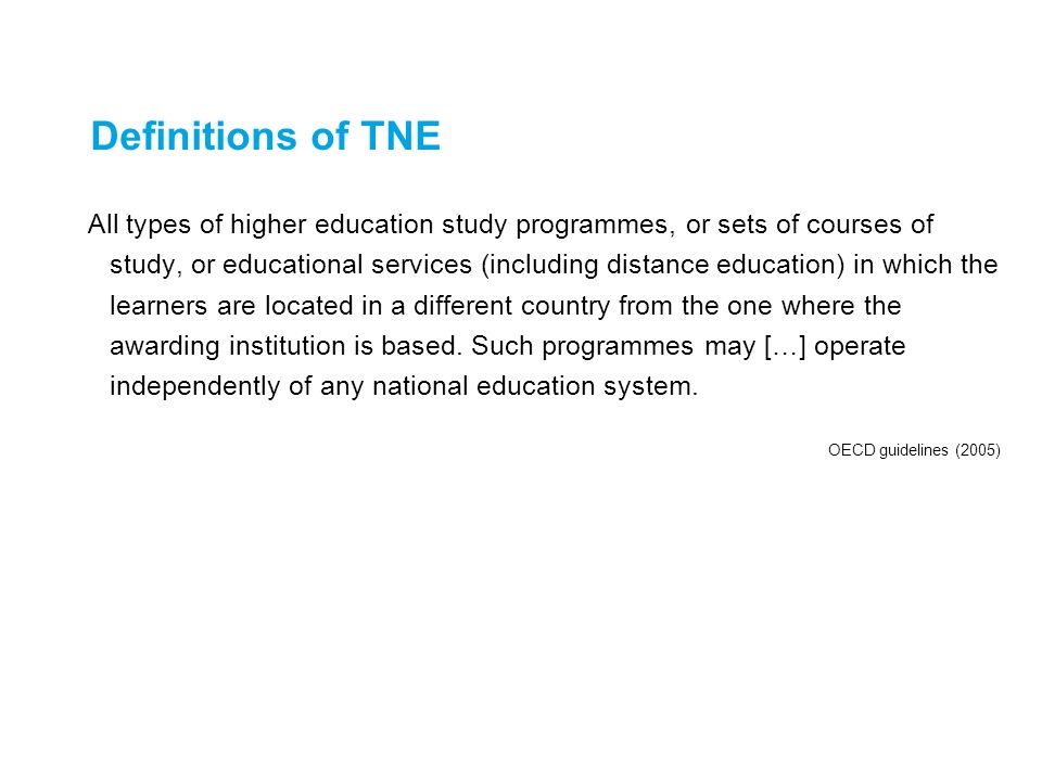 Definitions of TNE All types of higher education study programmes, or sets of courses of study, or educational services (including distance education)