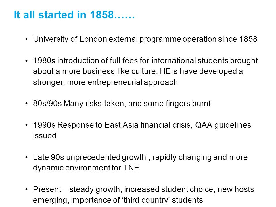 It all started in 1858…… University of London external programme operation since 1858 1980s introduction of full fees for international students brought about a more business-like culture, HEIs have developed a stronger, more entrepreneurial approach 80s/90s Many risks taken, and some fingers burnt 1990s Response to East Asia financial crisis, QAA guidelines issued Late 90s unprecedented growth, rapidly changing and more dynamic environment for TNE Present – steady growth, increased student choice, new hosts emerging, importance of third country students