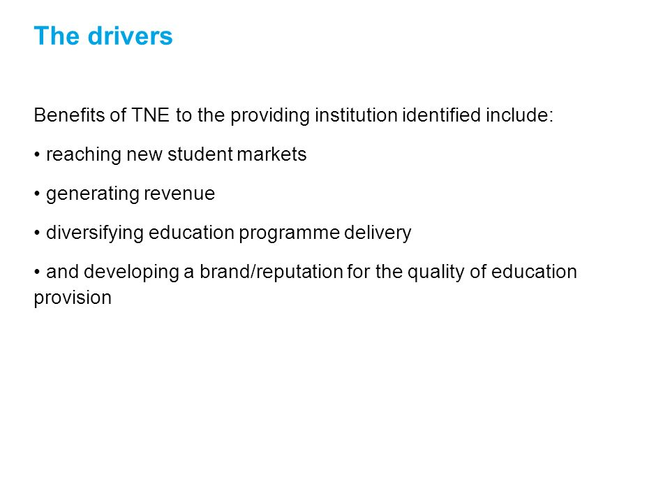The drivers Benefits of TNE to the providing institution identified include: reaching new student markets generating revenue diversifying education programme delivery and developing a brand/reputation for the quality of education provision