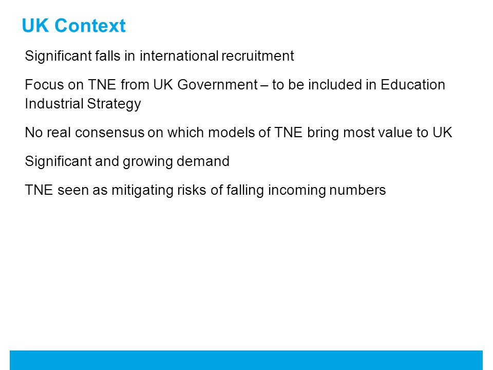 UK Context Significant falls in international recruitment Focus on TNE from UK Government – to be included in Education Industrial Strategy No real consensus on which models of TNE bring most value to UK Significant and growing demand TNE seen as mitigating risks of falling incoming numbers