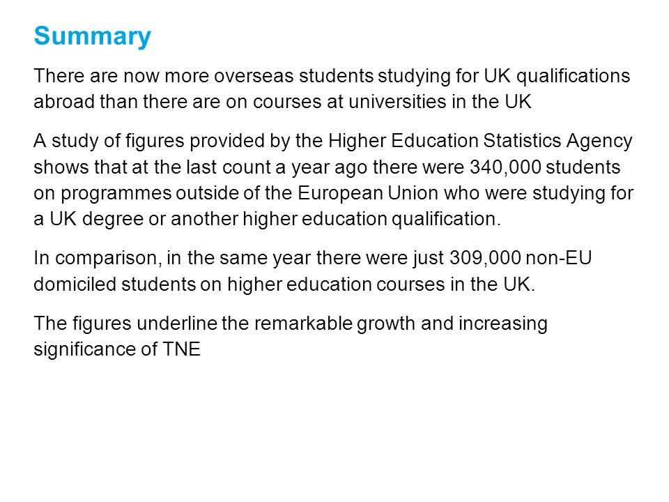 Summary There are now more overseas students studying for UK qualifications abroad than there are on courses at universities in the UK A study of figures provided by the Higher Education Statistics Agency shows that at the last count a year ago there were 340,000 students on programmes outside of the European Union who were studying for a UK degree or another higher education qualification.