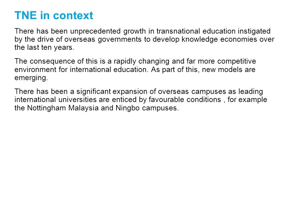 UK TNE overview Massive growth in TNE programmes Increased role in contributing to host countries national priorities Trend towards more partnership-led model More research-led universities engaging in TNE Developments in host countries are having an impact TNE increasingly being seen as a significant priority institutionally, and part of internationalisation strategies