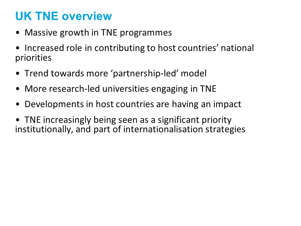 UK TNE overview Massive growth in TNE programmes Increased role in contributing to host countries national priorities Trend towards more partnership-l