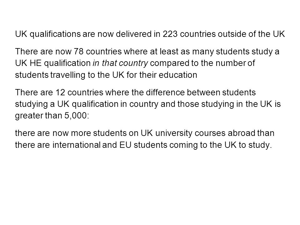 UK qualifications are now delivered in 223 countries outside of the UK There are now 78 countries where at least as many students study a UK HE qualification in that country compared to the number of students travelling to the UK for their education There are 12 countries where the difference between students studying a UK qualification in country and those studying in the UK is greater than 5,000: there are now more students on UK university courses abroad than there are international and EU students coming to the UK to study.