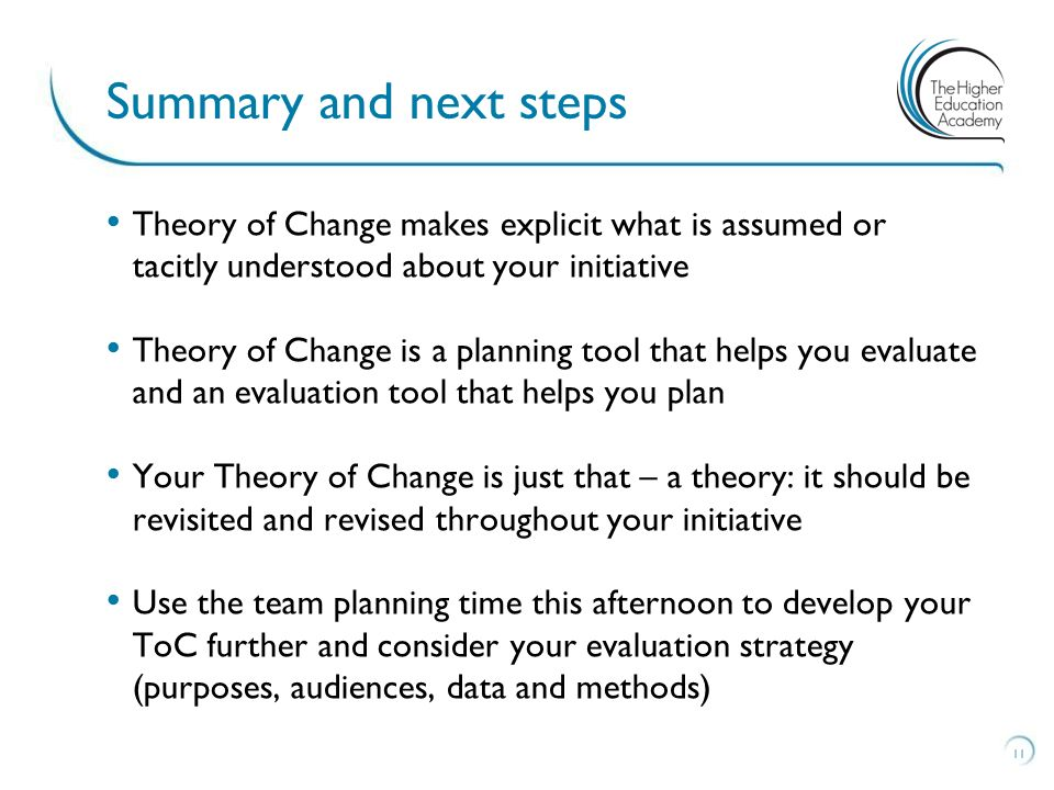 Theory of Change makes explicit what is assumed or tacitly understood about your initiative Theory of Change is a planning tool that helps you evaluate and an evaluation tool that helps you plan Your Theory of Change is just that – a theory: it should be revisited and revised throughout your initiative Use the team planning time this afternoon to develop your ToC further and consider your evaluation strategy (purposes, audiences, data and methods) 11 Summary and next steps
