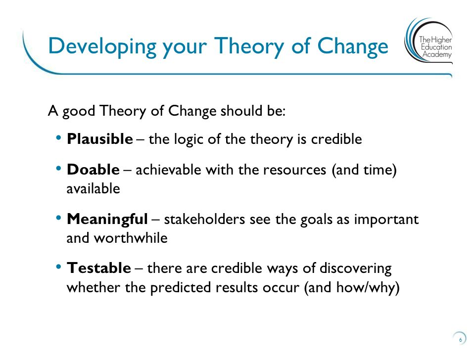 A good Theory of Change should be: Plausible – the logic of the theory is credible Doable – achievable with the resources (and time) available Meaningful – stakeholders see the goals as important and worthwhile Testable – there are credible ways of discovering whether the predicted results occur (and how/why) Developing your Theory of Change 6